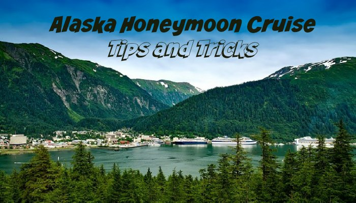 Alaska Honeymoon Cruise Tips and Tricks