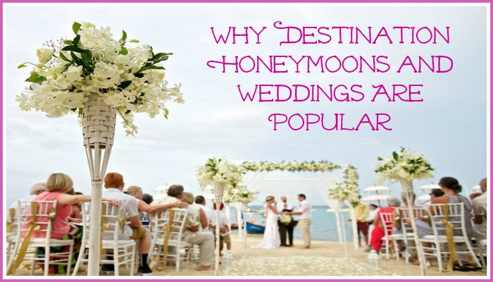 Why Destinations Honeymoons and Weddings Are Popular