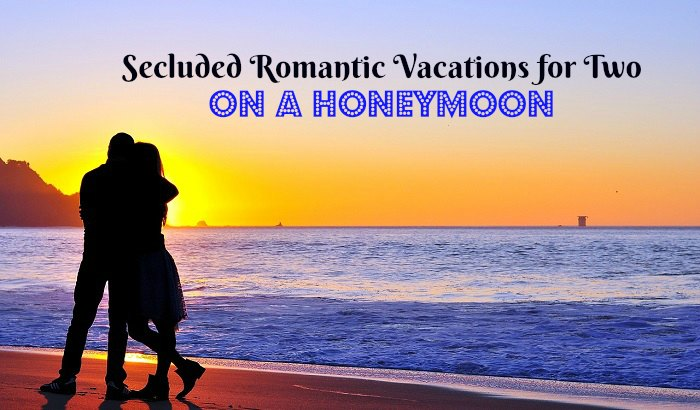 Secluded Romantic Vacations for Two on a Honeymoon