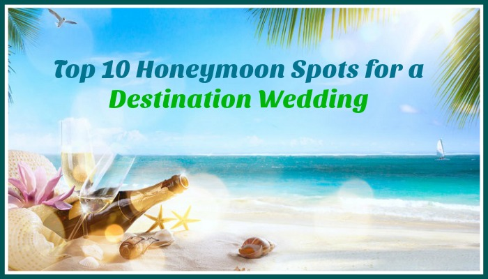 Top 10 Honeymoon Spots for a Destination Wedding