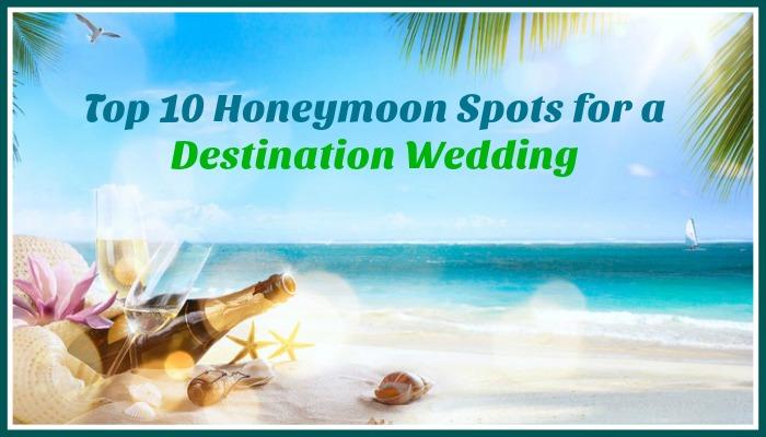 Top 10 Honeymoon Spots for a Destination Wedding